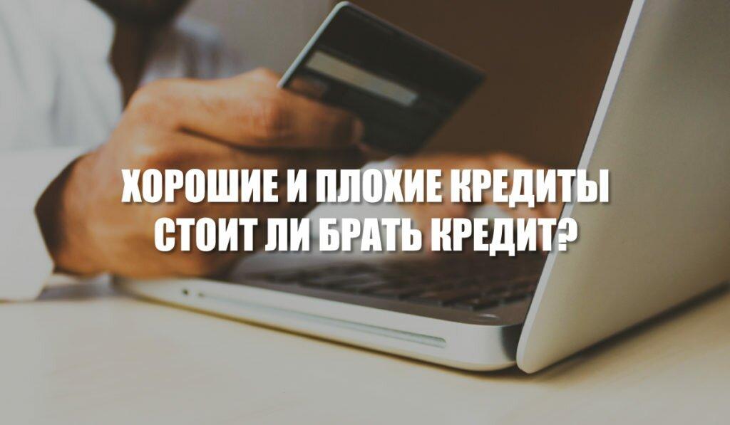 Хорошие и плохие кредиты. Стоит ли брать кредит?