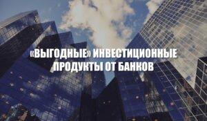 «Выгодные» инвестиционные продукты от банков